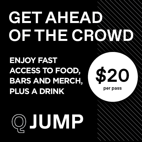Get ahead of the crowd with Q Jump. Enjoy fast access to food, bars and merch, plus a drink for just $20 per pass.